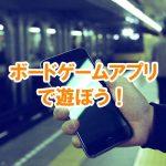 手軽にスマホで!おすすめのボードゲームアプリはコレ!(android、iphone対応)