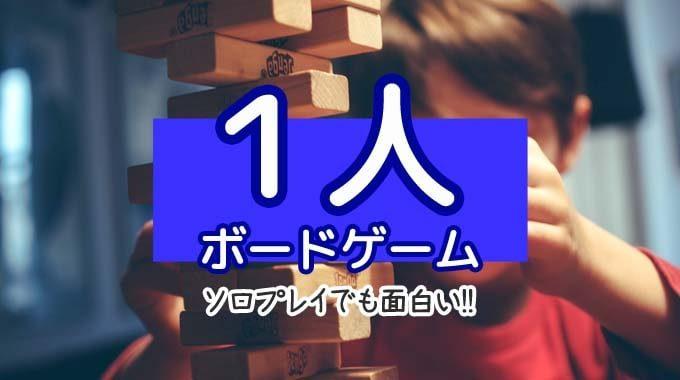 『1人で遊べるソロプレイ向きボードゲーム7選』ひとり用のゲームも面白い!!