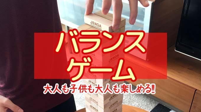 【2019年】『バランスゲームのおすすめ8選』子供も大人も一緒に盛り上がれる!!
